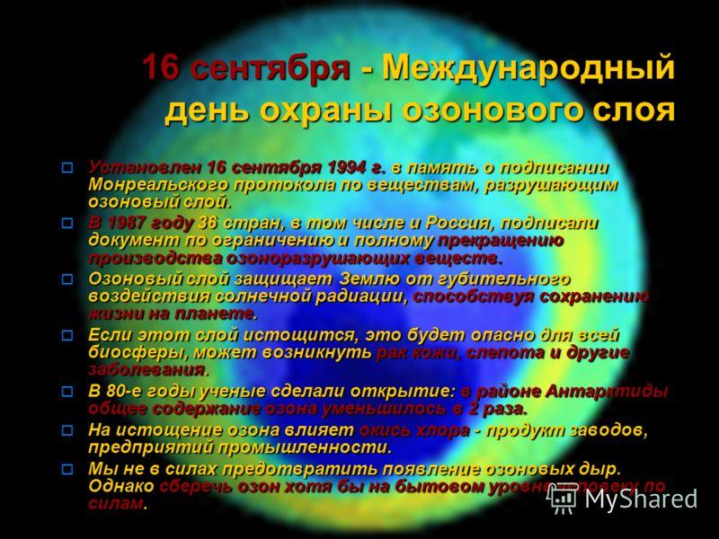 16 сентября - Международный день охраны озонового слоя Установлен 16 сентября 1994 г. в память о подписании Монреальского протокола по веществам, разрушающим озоновый слой. Установлен 16 сентября 1994 г. в память о подписании Монреальского протокола