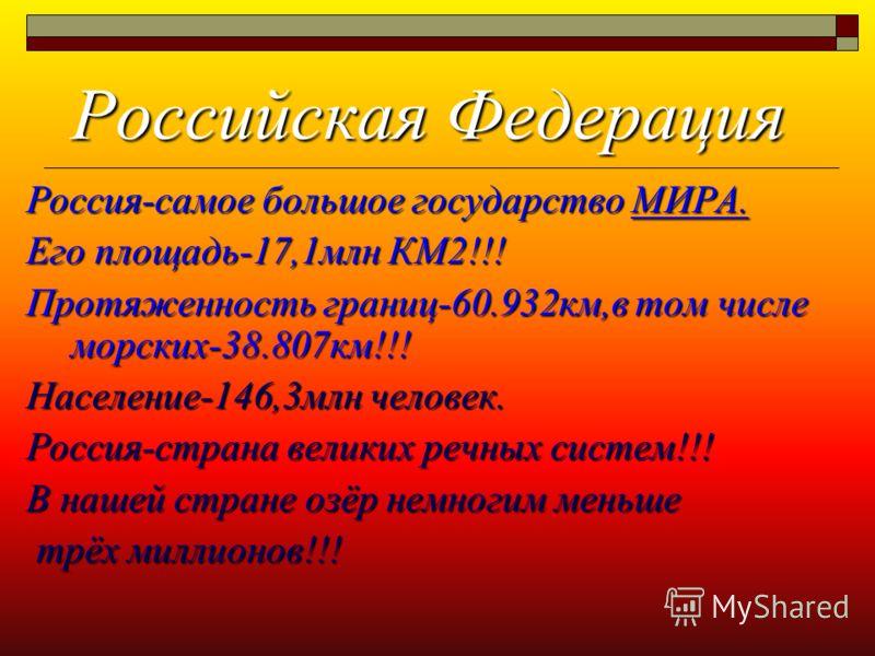 Российская Федерация Российская Федерация Россия-самое большое государство МИРА. Его площадь-17,1млн КМ2!!! Протяженность границ-60.932км,в том числе морских-38.807км!!! Население-146,3млн человек. Россия-страна великих речных систем!!! В нашей стран