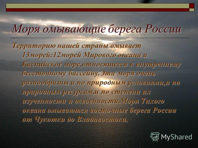 Моря омывающие берега России Территорию нашей страны омывает 13морей:12морей Мирового океана и Каспийское море,относящееся к внутреннему бессточному бассейну.Эти моря очень разнообразны и по природным условиями,и по природным ресурсам,и по степени их