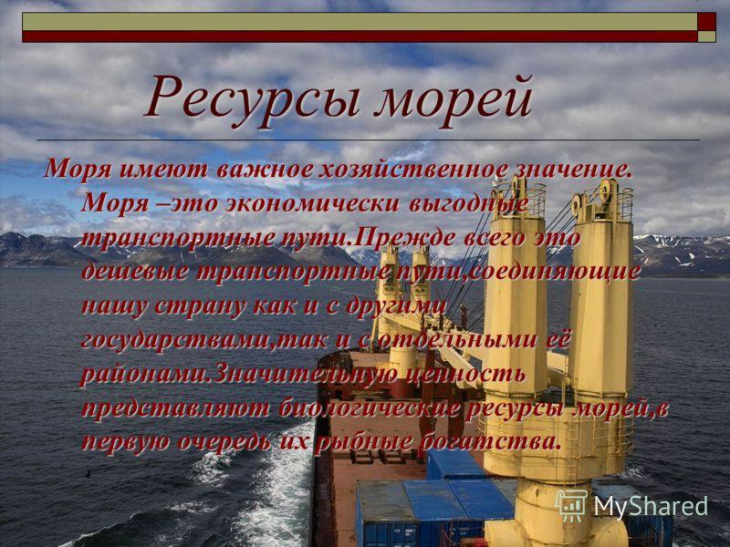 Ресурсы морей Моря имеют важное хозяйственное значение. Моря –это экономически выгодные транспортные пути.Прежде всего это дешевые транспортные пути,соединяющие нашу страну как и с другими государствами,так и с отдельными её районами.Значительную цен