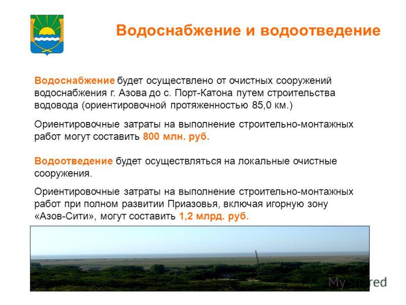 Водоснабжение и водоотведение Водоснабжение будет осуществлено от очистных сооружений водоснабжения г. Азова до с. Порт-Катона путем строительства водовода (ориентировочной протяженностью 85,0 км.) Ориентировочные затраты на выполнение строительно-мо