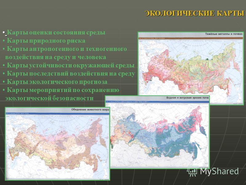 ЭКОЛОГИЧЕСКИЕ КАРТЫ Карты оценки состояния среды Карты природного риска Карты антропогенного и техногенного воздействия на среду и человека Карты устойчивости окружающей среды Карты последствий воздействия на среду Карты экологического прогноза Карты