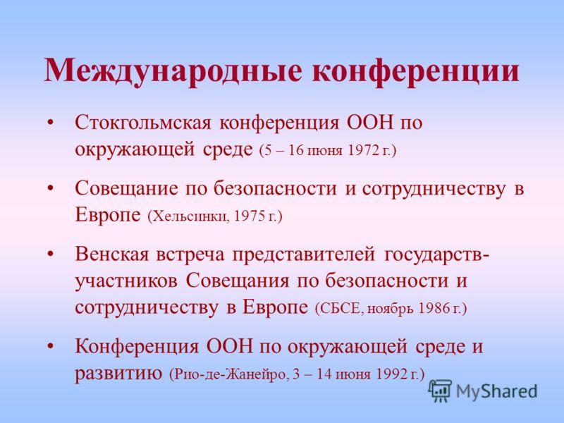 Международные конференции Стокгольмская конференция ООН по окружающей среде (5 – 16 июня 1972 г.) Совещание по безопасности и сотрудничеству в Европе (Хельсинки, 1975 г.) Венская встреча представителей государств- участников Совещания по безопасности
