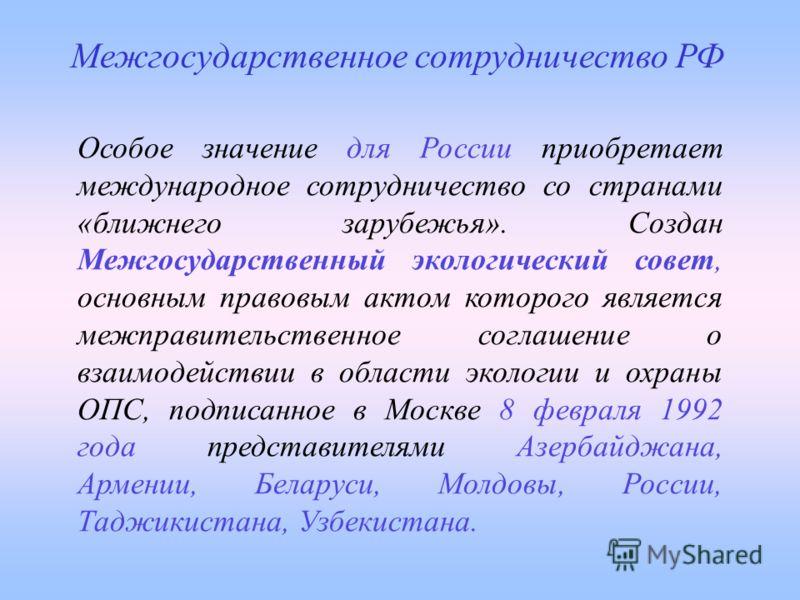 Особое значение для России приобретает международное сотрудничество со странами «ближнего зарубежья». Создан Межгосударственный экологический совет, основным правовым актом которого является межправительственное соглашение о взаимодействии в области