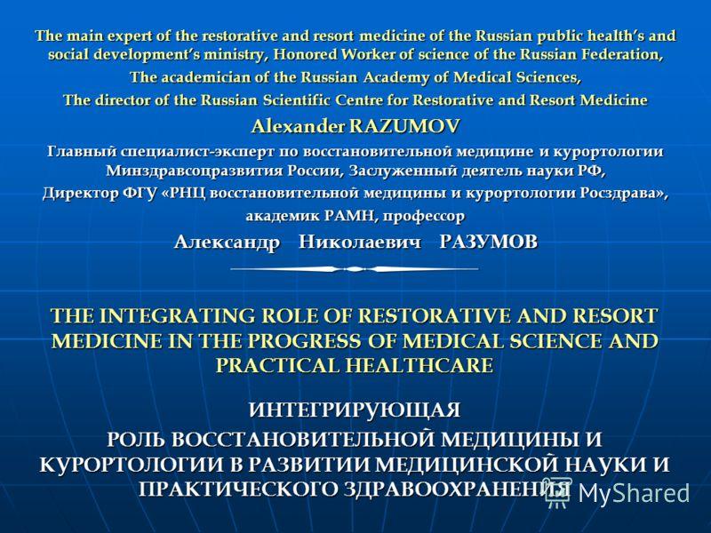 THE INTEGRATING ROLE OF RESTORATIVE AND RESORT MEDICINE IN THE PROGRESS OF MEDICAL SCIENCE AND PRACTICAL HEALTHCARE ИНТЕГРИРУЮЩАЯ РОЛЬ ВОССТАНОВИТЕЛЬНОЙ МЕДИЦИНЫ И КУРОРТОЛОГИИ В РАЗВИТИИ МЕДИЦИНСКОЙ НАУКИ И ПРАКТИЧЕСКОГО ЗДРАВООХРАНЕНИЯ The main exp