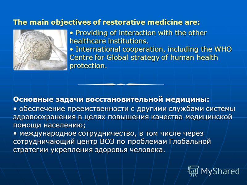 Основные задачи восстановительной медицины: обеспечение преемственности с другими службами системы здравоохранения в целях повышения качества медицинской помощи населению; обеспечение преемственности с другими службами системы здравоохранения в целях