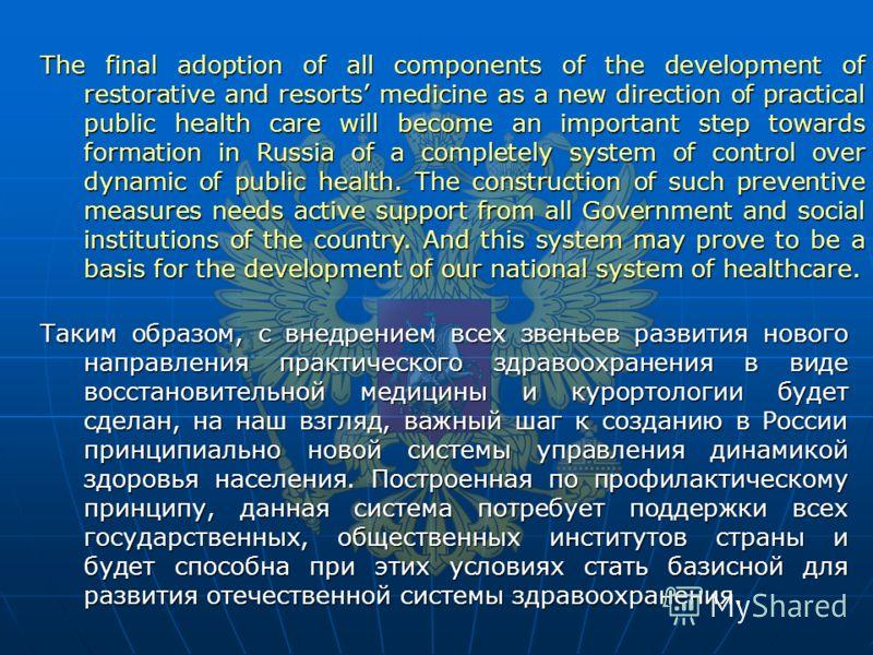 Таким образом, с внедрением всех звеньев развития нового направления практического здравоохранения в виде восстановительной медицины и курортологии будет сделан, на наш взгляд, важный шаг к созданию в России принципиально новой системы управления дин