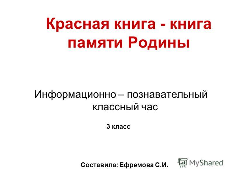 Красная книга - книга памяти Родины Информационно – познавательный классный час 3 класс Составила: Ефремова С.И.