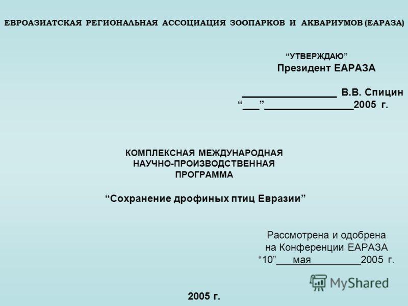 ЕВРОАЗИАТСКАЯ РЕГИОНАЛЬНАЯ АССОЦИАЦИЯ ЗООПАРКОВ И АКВАРИУМОВ (ЕАРАЗА) УТВЕРЖДАЮ Президент ЕАРАЗА _________________ В.В. Спицин ___________________2005 г. КОМПЛЕКСНАЯ МЕЖДУНАРОДНАЯ НАУЧНО-ПРОИЗВОДСТВЕННАЯ ПРОГРАММА Сохранение дрофиных птиц Евразии Рас