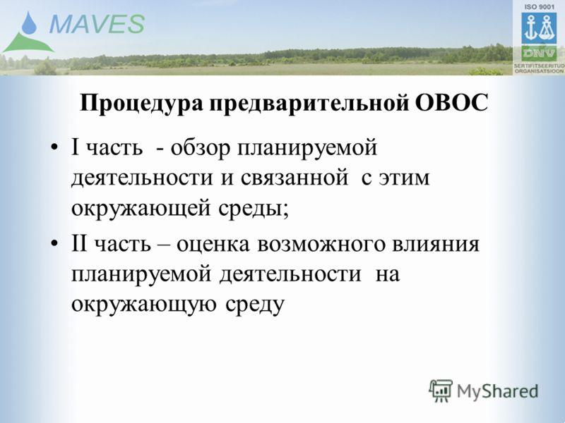Процедура предварительной ОВОС I часть - обзор планируемой деятельности и связанной с этим окружающей среды; II часть – оценка возможного влияния планируемой деятельности на окружающую среду