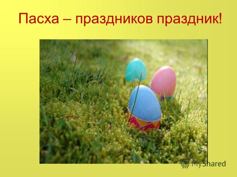 Пасха – праздников праздник!