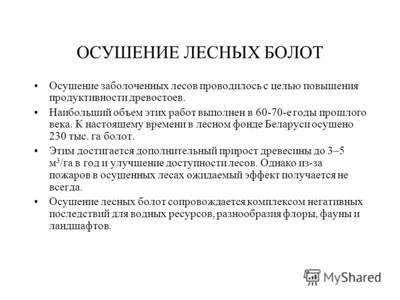 ОСУШЕНИЕ ЛЕСНЫХ БОЛОТ Осушение заболоченных лесов проводилось с целью повышения продуктивности древостоев. Наибольший объем этих работ выполнен в 60-70-е годы прошлого века. К настоящему времени в лесном фонде Беларуси осушено 230 тыс. га болот. Этим