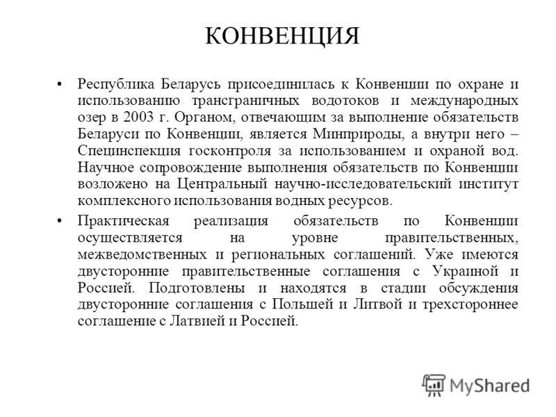 КОНВЕНЦИЯ Республика Беларусь присоединилась к Конвенции по охране и использованию трансграничных водотоков и международных озер в 2003 г. Органом, отвечающим за выполнение обязательств Беларуси по Конвенции, является Минприроды, а внутри него – Спец
