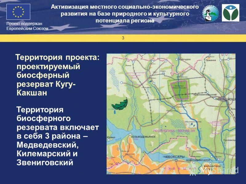 Проект поддержан Европейским Союзом 3 Территория проекта: проектируемый биосферный резерват Кугу- Какшан Территория биосферного резервата включает в себя 3 района – Медведевский, Килемарский и Звениговский Активизация местного социально-экономическог