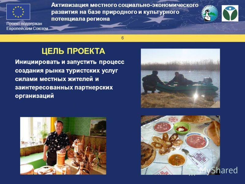 Проект поддержан Европейским Союзом 6 Активизация местного социально-экономического развития на базе природного и культурного потенциала региона ЦЕЛЬ ПРОЕКТА Инициировать и запустить процесс создания рынка туристских услуг силами местных жителей и за