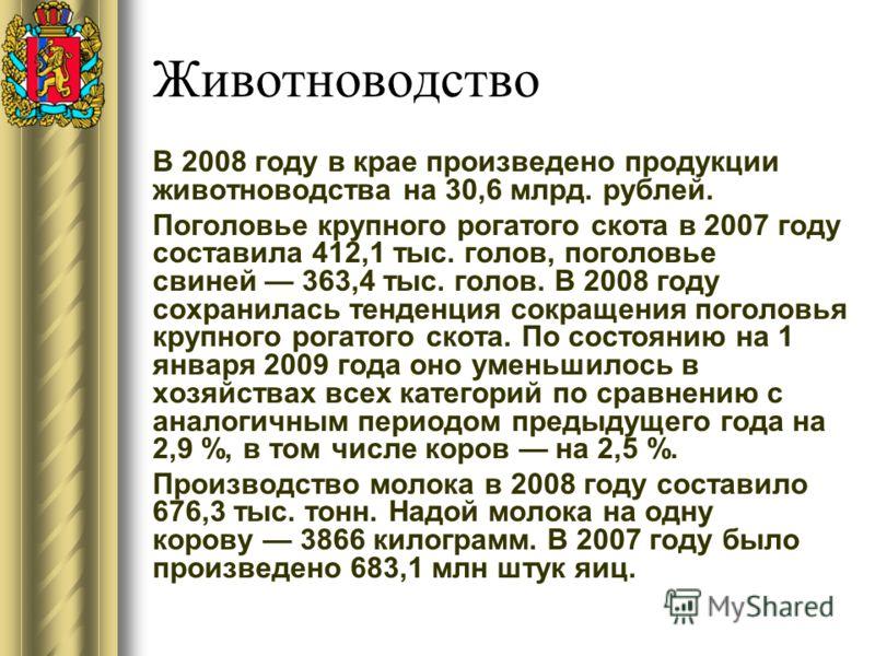 Животноводство В 2008 году в крае произведено продукции животноводства на 30,6 млрд. рублей. Поголовье крупного рогатого скота в 2007 году составила 412,1 тыс. голов, поголовье свиней 363,4 тыс. голов. В 2008 году сохранилась тенденция сокращения пог