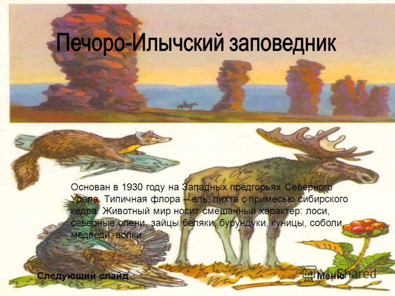 Следующий слайдМеню Основан в 1930 году на Западных предгорьях Северного Урала. Типичная флора – ель, пихта с примесью сибирского кедра. Животный мир носит смешанный характер: лоси, северные олени, зайцы беляки, бурундуки, куницы, соболи, медведи, во
