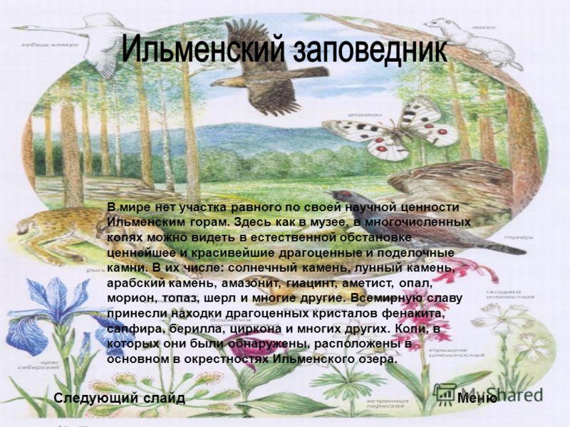 Следующий слайдМеню В мире нет участка равного по своей научной ценности Ильменским горам. Здесь как в музее, в многочисленных копях можно видеть в естественной обстановке ценнейшее и красивейшие драгоценные и поделочные камни. В их числе: солнечный