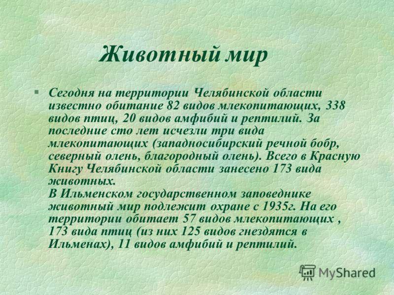 Животный мир §Сегодня на территории Челябинской области известно обитание 82 видов млекопитающих, 338 видов птиц, 20 видов амфибий и рептилий. За последние сто лет исчезли три вида млекопитающих (западносибирский речной бобр, северный олень, благород