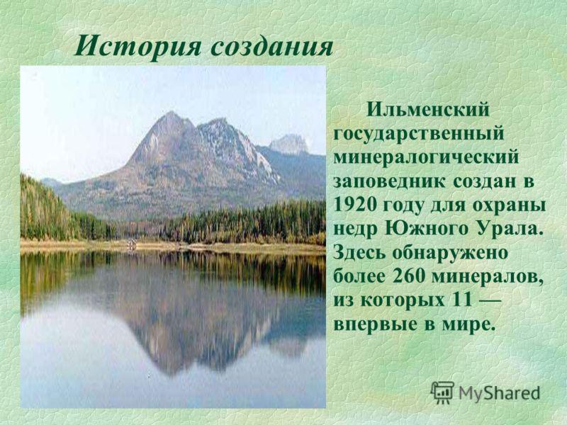 История создания § Ильменский государственный минералогический заповедник создан в 1920 году для охраны недр Южного Урала. Здесь обнаружено более 260 минералов, из которых 11 впервые в мире.