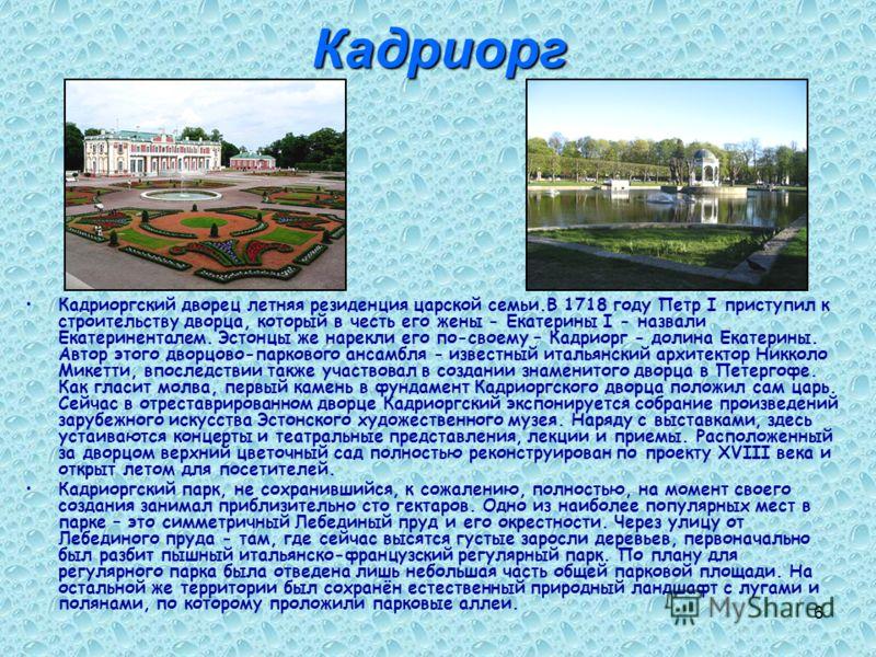 6Кадриорг Кадриоргский дворец летняя резиденция царской семьи.В 1718 году Петр I приступил к строительству дворца, который в честь его жены - Екатерины I - назвали Екатериненталем. Эстонцы же нарекли его по-своему – Кадриорг - долина Екатерины. Автор