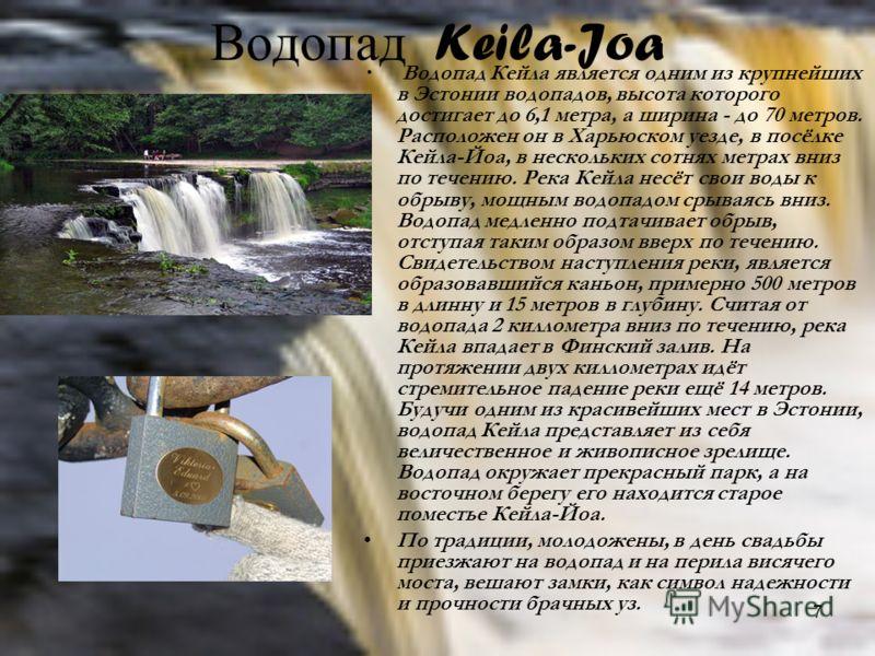 7 Водопад Keila-Joa Водопад Кейла является одним из крупнейших в Эстонии водопадов, высота которого достигает до 6,1 метра, а ширина - до 70 метров. Расположен он в Харьюском уезде, в посёлке Кейла-Йоа, в нескольких сотнях метрах вниз по течению. Рек