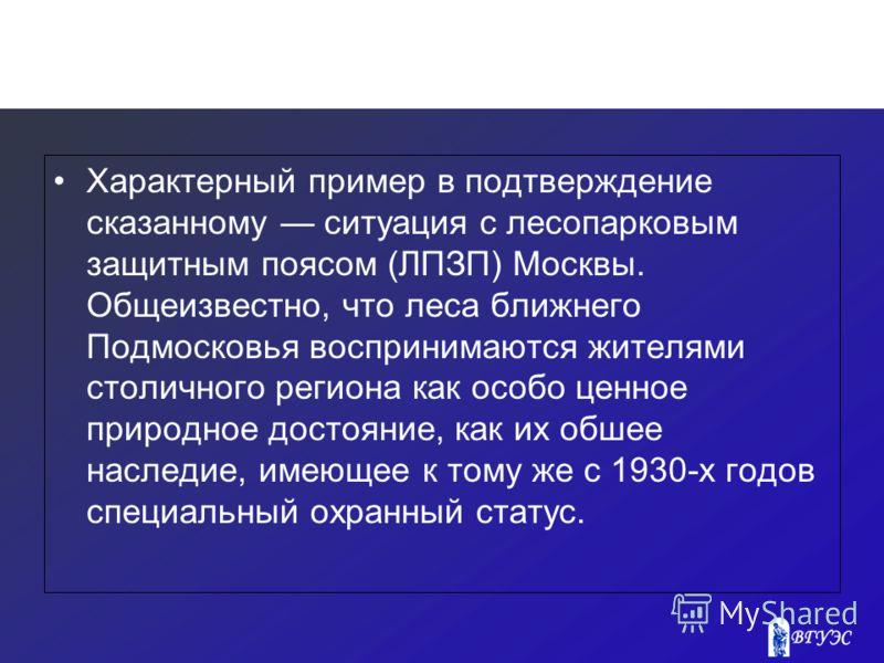 Характерный пример в подтверждение сказанному ситуация с лесопарковым защитным поясом (ЛПЗП) Москвы. Общеизвестно, что леса ближнего Подмосковья воспринимаются жителями столичного региона как особо ценное природное достояние, как их обшее наследие, и