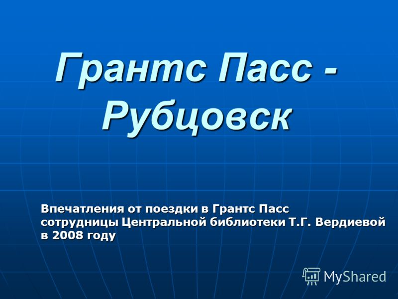 Грантс Пасс - Рубцовск Впечатления от поездки в Грантс Пасс сотрудницы Центральной библиотеки Т.Г. Вердиевой в 2008 году