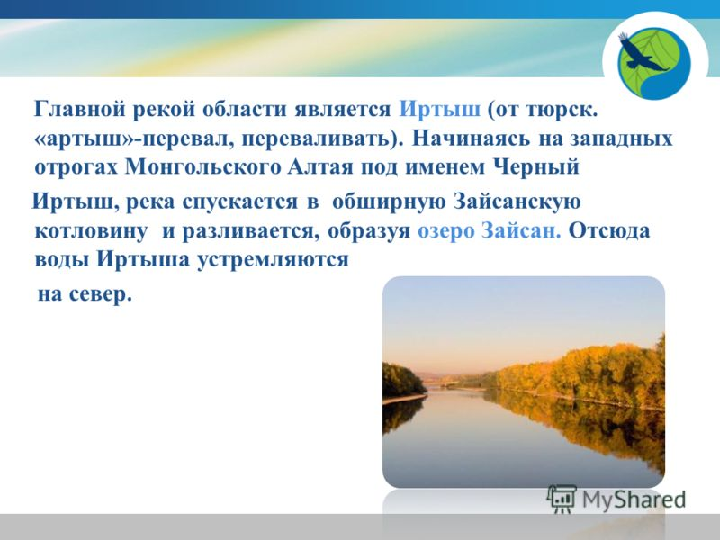 Главной рекой области является Иртыш (от тюрск. «артыш»-перевал, переваливать). Начинаясь на западных отрогах Монгольского Алтая под именем Черный Иртыш, река спускается в обширную Зайсанскую котловину и разливается, образуя озеро Зайсан. Отсюда воды