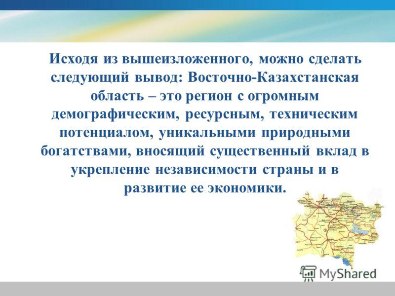 Исходя из вышеизложенного, можно сделать следующий вывод: Восточно-Казахстанская область – это регион с огромным демографическим, ресурсным, техническим потенциалом, уникальными природными богатствами, вносящий существенный вклад в укрепление независ