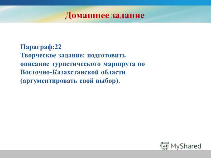 Домашнее задание Параграф:22 Творческое задание: подготовить описание туристического маршрута по Восточно-Казахстанской области (аргументировать свой выбор).