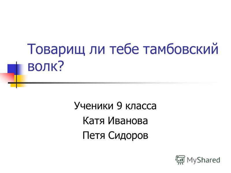 Товарищ ли тебе тамбовский волк? Ученики 9 класса Катя Иванова Петя Сидоров