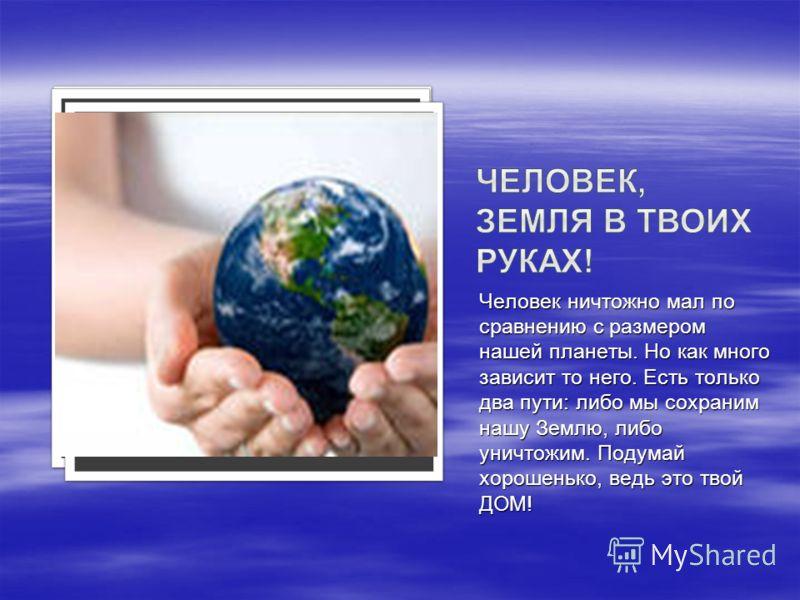 Человек ничтожно мал по сравнению с размером нашей планеты. Но как много зависит то него. Есть только два пути: либо мы сохраним нашу Землю, либо уничтожим. Подумай хорошенько, ведь это твой ДОМ!