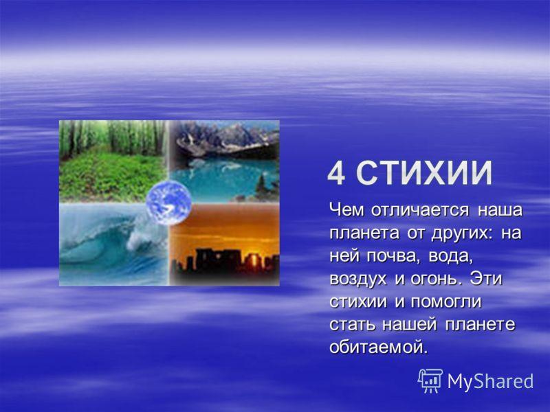 Чем отличается наша планета от других: на ней почва, вода, воздух и огонь. Эти стихии и помогли стать нашей планете обитаемой.