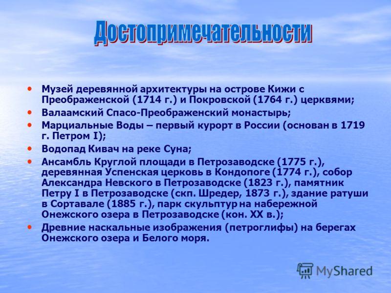Музей деревянной архитектуры на острове Кижи с Преображенской (1714 г.) и Покровской (1764 г.) церквями; Валаамский Спасо-Преображенский монастырь; Марциальные Воды – первый курорт в России (основан в 1719 г. Петром I); Водопад Кивач на реке Суна; Ан