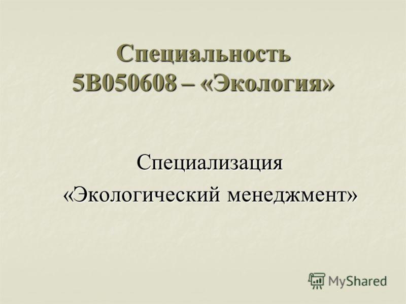 Cпециальность 5В050608 – «Экология» Специализация «Экологический менеджмент»