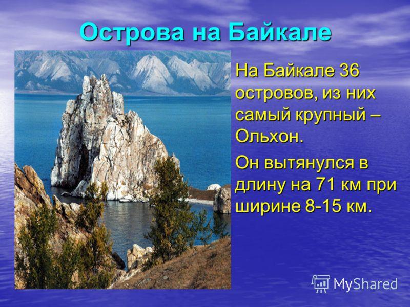 Острова на Байкале На Байкале 36 островов, из них самый крупный – Ольхон. Он вытянулся в длину на 71 км при ширине 8-15 км.
