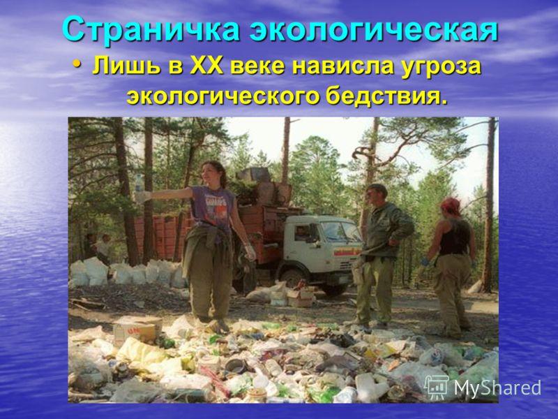 Страничка экологическая Лишь в XX веке нависла угроза экологического бедствия. Лишь в XX веке нависла угроза экологического бедствия.