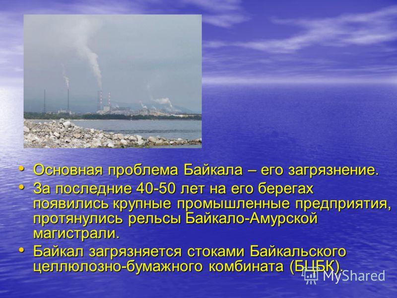 Основная проблема Байкала – его загрязнение. Основная проблема Байкала – его загрязнение. За последние 40-50 лет на его берегах появились крупные промышленные предприятия, протянулись рельсы Байкало-Амурской магистрали. За последние 40-50 лет на его