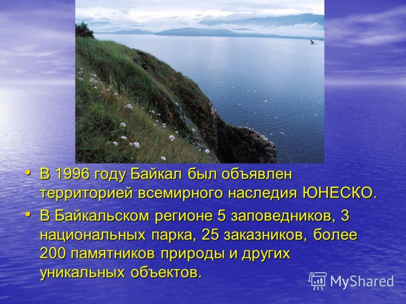 В 1996 году Байкал был объявлен территорией всемирного наследия ЮНЕСКО. В 1996 году Байкал был объявлен территорией всемирного наследия ЮНЕСКО. В Байкальском регионе 5 заповедников, 3 национальных парка, 25 заказников, более 200 памятников природы и