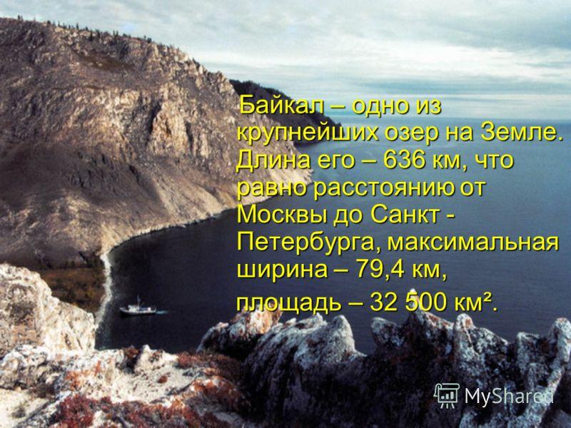 Байкал – одно из крупнейших озер на Земле. Длина его – 636 км, что равно расстоянию от Москвы до Санкт - Петербурга, максимальная ширина – 79,4 км, Байкал – одно из крупнейших озер на Земле. Длина его – 636 км, что равно расстоянию от Москвы до Санкт