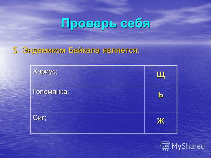 Проверь себя 5. Эндемиком Байкала является: Хариус;щ Голомянка;ь Сиг;ж