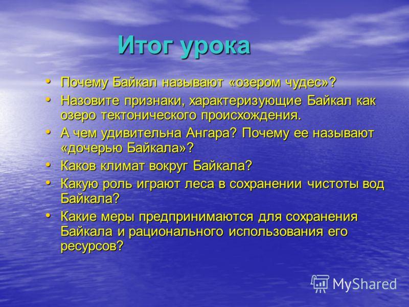 Итог урока Почему Байкал называют «озером чудес»? Почему Байкал называют «озером чудес»? Назовите признаки, характеризующие Байкал как озеро тектонического происхождения. Назовите признаки, характеризующие Байкал как озеро тектонического происхождени