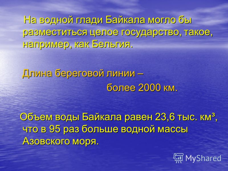 На водной глади Байкала могло бы разместиться целое государство, такое, например, как Бельгия. На водной глади Байкала могло бы разместиться целое государство, такое, например, как Бельгия. Длина береговой линии – Длина береговой линии – более 2000 к