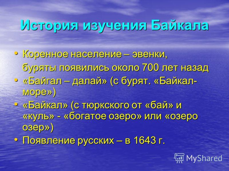 История изучения Байкала Коренное население – эвенки, Коренное население – эвенки, буряты появились около 700 лет назад буряты появились около 700 лет назад «Байгал – далай» (с бурят. «Байкал- море») «Байгал – далай» (с бурят. «Байкал- море») «Байкал