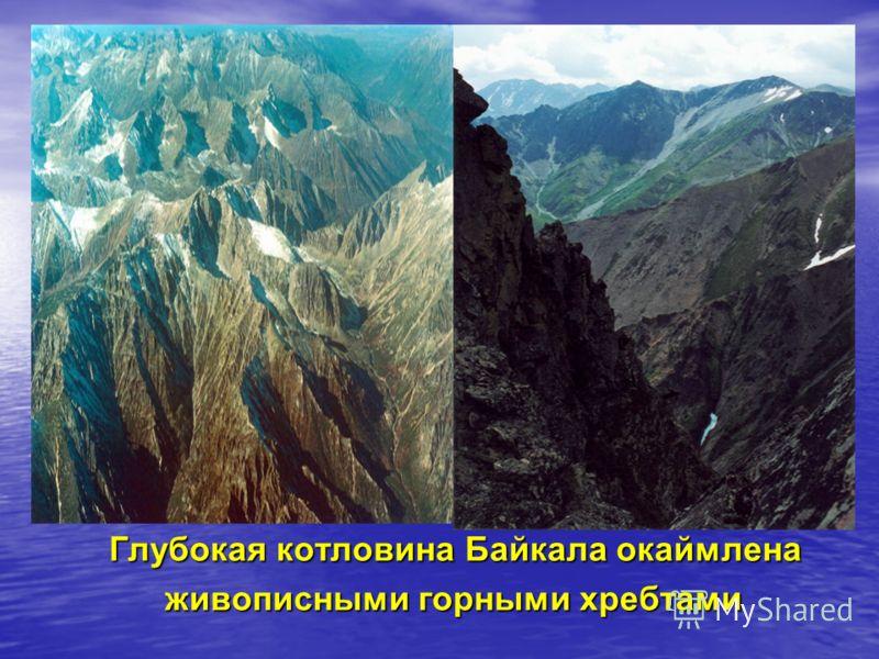 Глубокая котловина Байкала окаймлена Глубокая котловина Байкала окаймлена живописными горными хребтами живописными горными хребтами