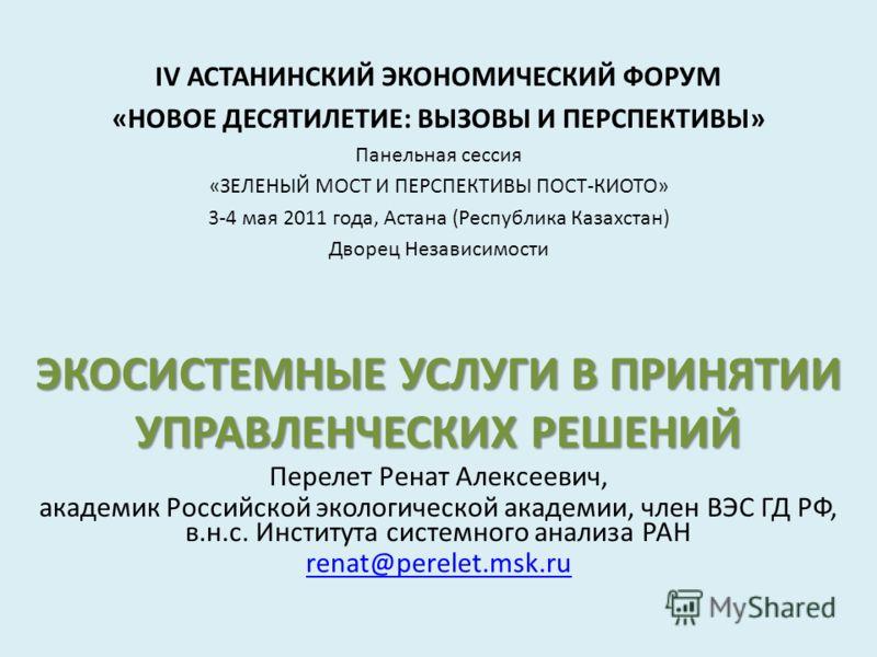 IV АСТАНИНСКИЙ ЭКОНОМИЧЕСКИЙ ФОРУМ «НОВОЕ ДЕСЯТИЛЕТИЕ: ВЫЗОВЫ И ПЕРСПЕКТИВЫ» Панельная сессия «ЗЕЛЕНЫЙ МОСТ И ПЕРСПЕКТИВЫ ПОСТ-КИОТО» 3-4 мая 2011 года, Астана (Республика Казахстан) Дворец Независимости ЭКОСИСТЕМНЫЕ УСЛУГИ В ПРИНЯТИИ УПРАВЛЕНЧЕСКИХ