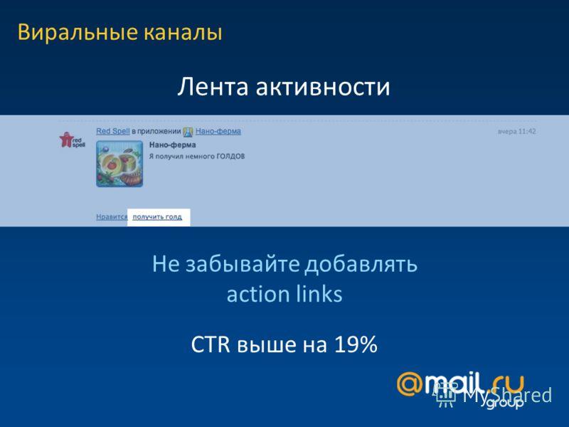 Лента активности Виральные каналы CTR выше на 19% Не забывайте добавлять action links