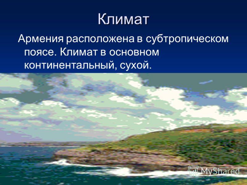 Климат Армения расположена в субтропическом поясе. Климат в основном континентальный, сухой.