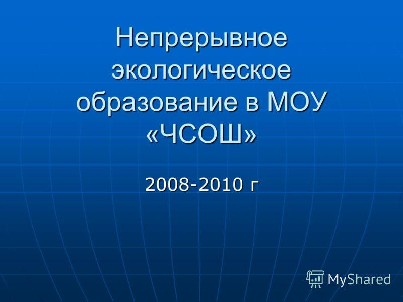 Непрерывное экологическое образование в МОУ «ЧСОШ» 2008-2010 г